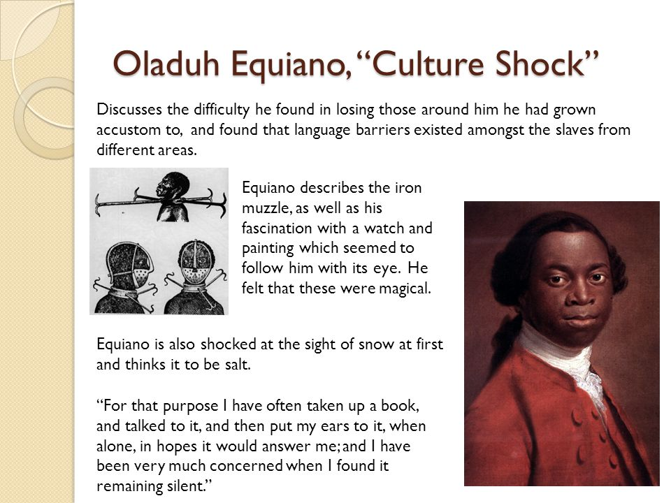 Oladuh Equiano, Culture Shock Discusses the difficulty he found in losing those around him he had grown accustom to, and found that language barriers existed amongst the slaves from different areas.