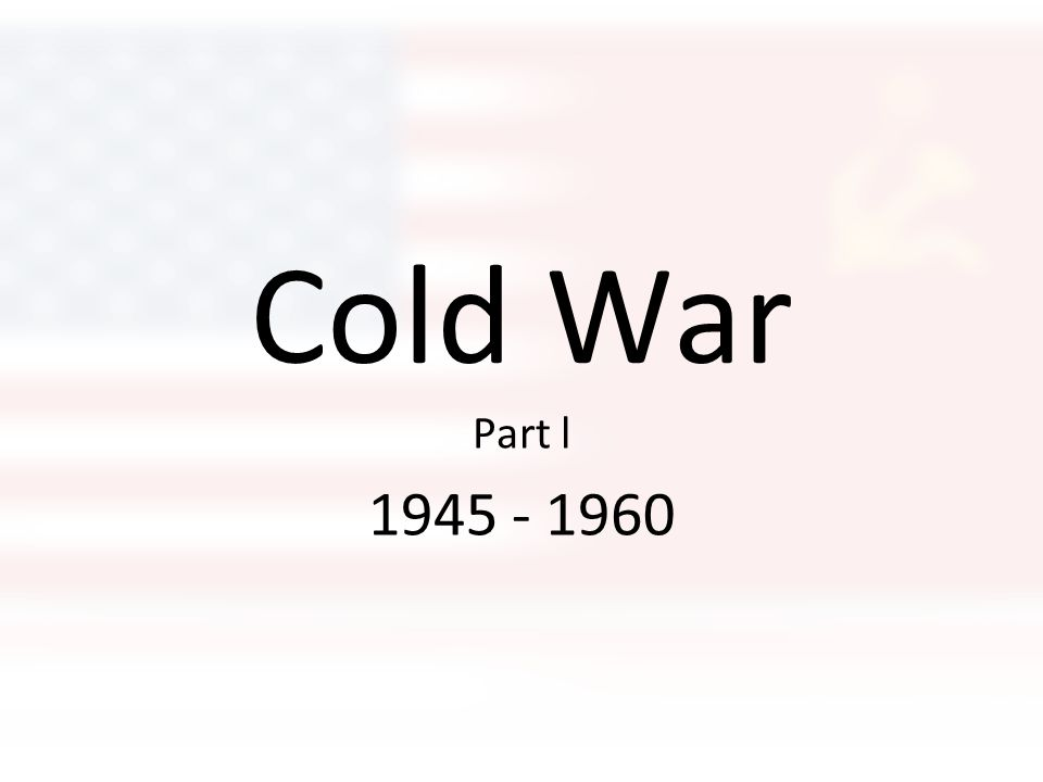 Cold War Part l 1945 - 1960