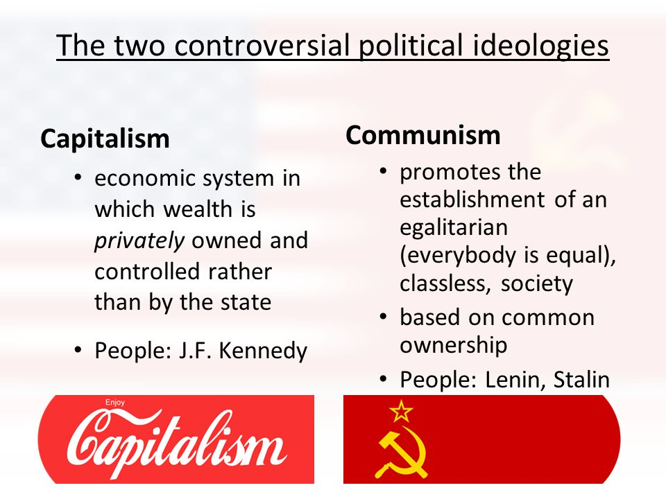 The two controversial political ideologies Capitalism economic system in which wealth is privately owned and controlled rather than by the state People: J.F.