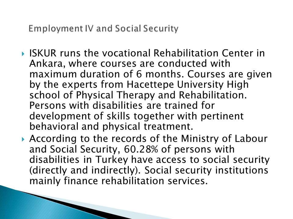  ISKUR runs the vocational Rehabilitation Center in Ankara, where courses are conducted with maximum duration of 6 months.