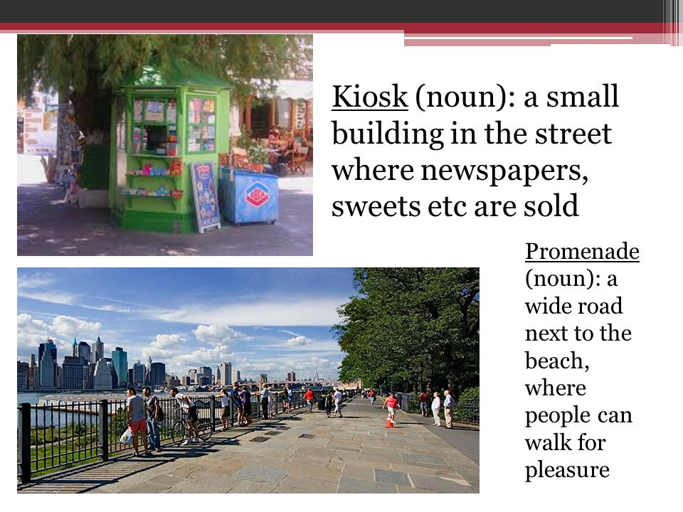 Promenade (noun): a wide road next to the beach, where people can walk for pleasure Kiosk (noun): a small building in the street where newspapers, swe