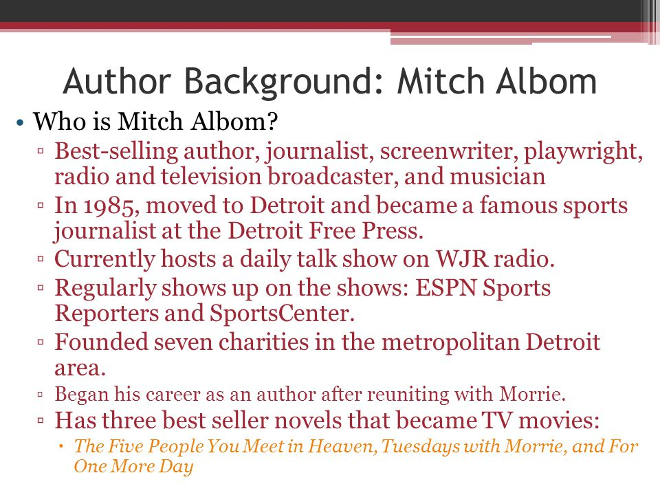 Author Background: Mitch Albom Who is Mitch Albom? ▫Best-selling author, journalist, screenwriter, playwright, radio and television broadcaster, and m