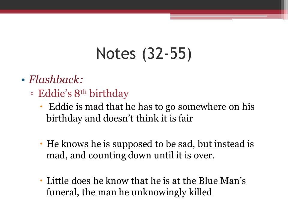 Notes (32-55) Flashback: ▫Eddie's 8 th birthday  Eddie is mad that he has to go somewhere on his birthday and doesn't think it is fair  He knows he
