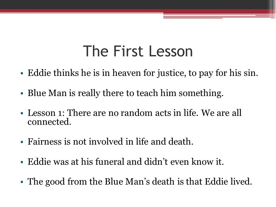 The First Lesson Eddie thinks he is in heaven for justice, to pay for his sin. Blue Man is really there to teach him something. Lesson 1: There are no