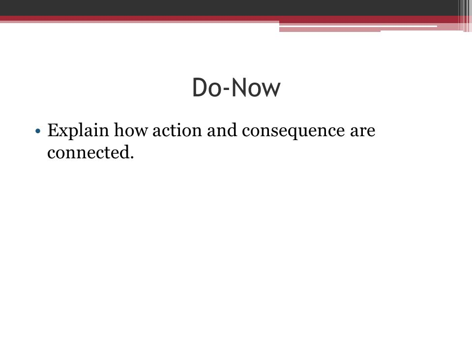 Do-Now Explain how action and consequence are connected.