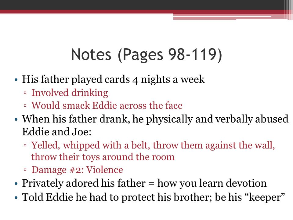 Notes (Pages 98-119) His father played cards 4 nights a week ▫Involved drinking ▫Would smack Eddie across the face When his father drank, he physicall
