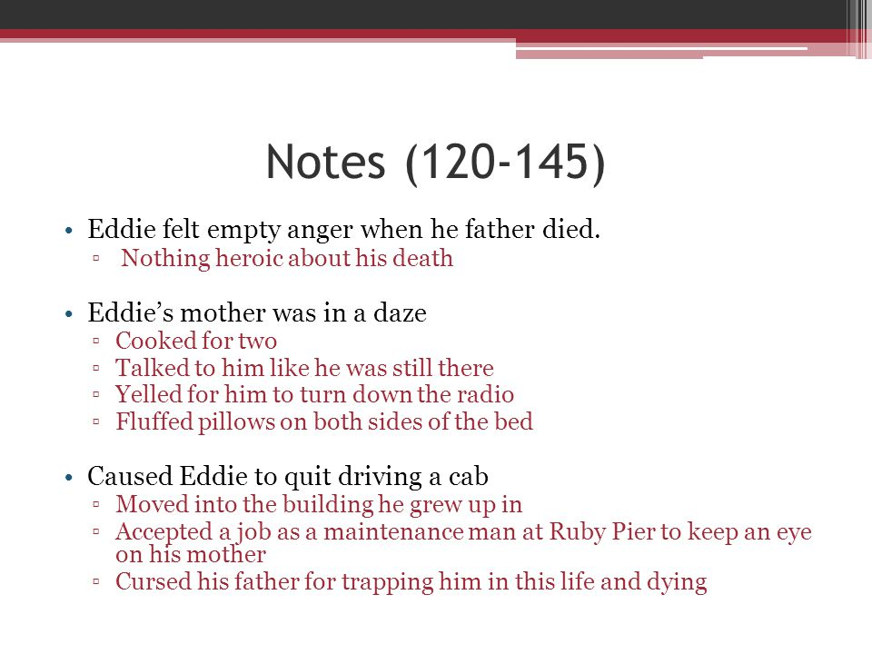 Notes (120-145) Eddie felt empty anger when he father died. ▫ Nothing heroic about his death Eddie's mother was in a daze ▫Cooked for two ▫Talked to h