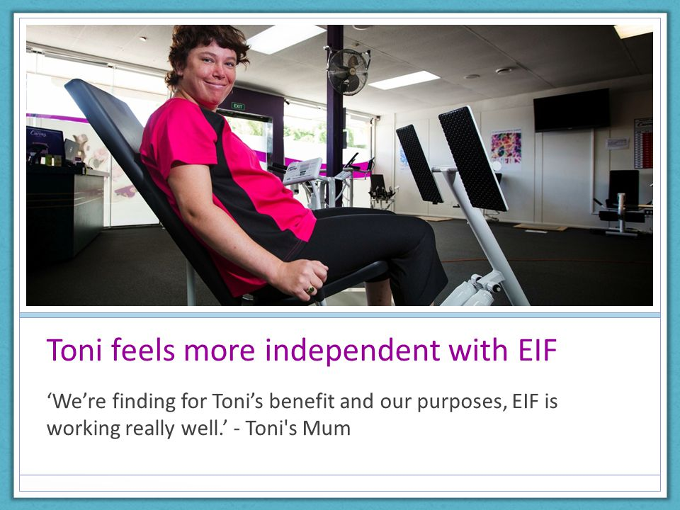 Toni feels more independent with EIF 'We're finding for Toni's benefit and our purposes, EIF is working really well.' - Toni s Mum