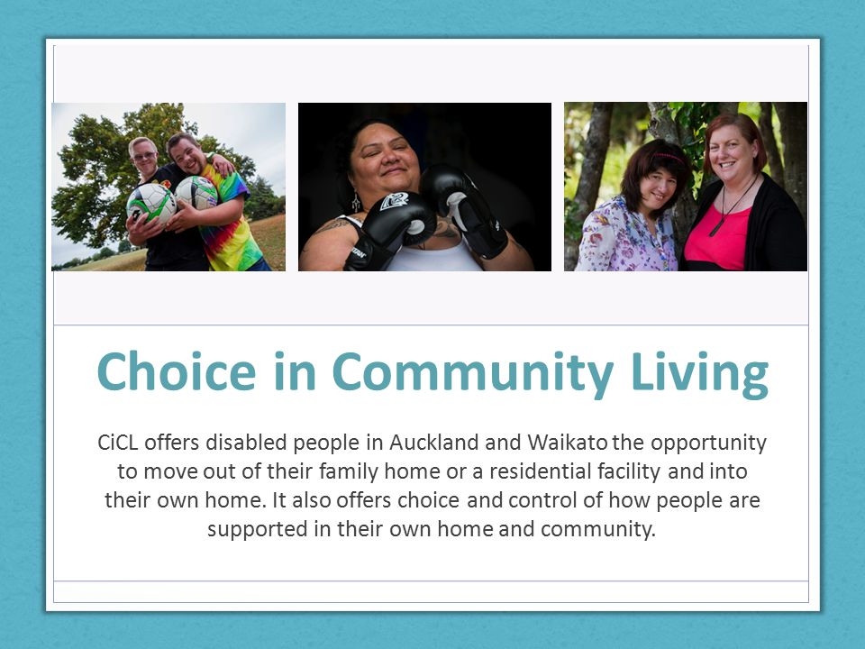 Choice in Community Living CiCL offers disabled people in Auckland and Waikato the opportunity to move out of their family home or a residential facility and into their own home.