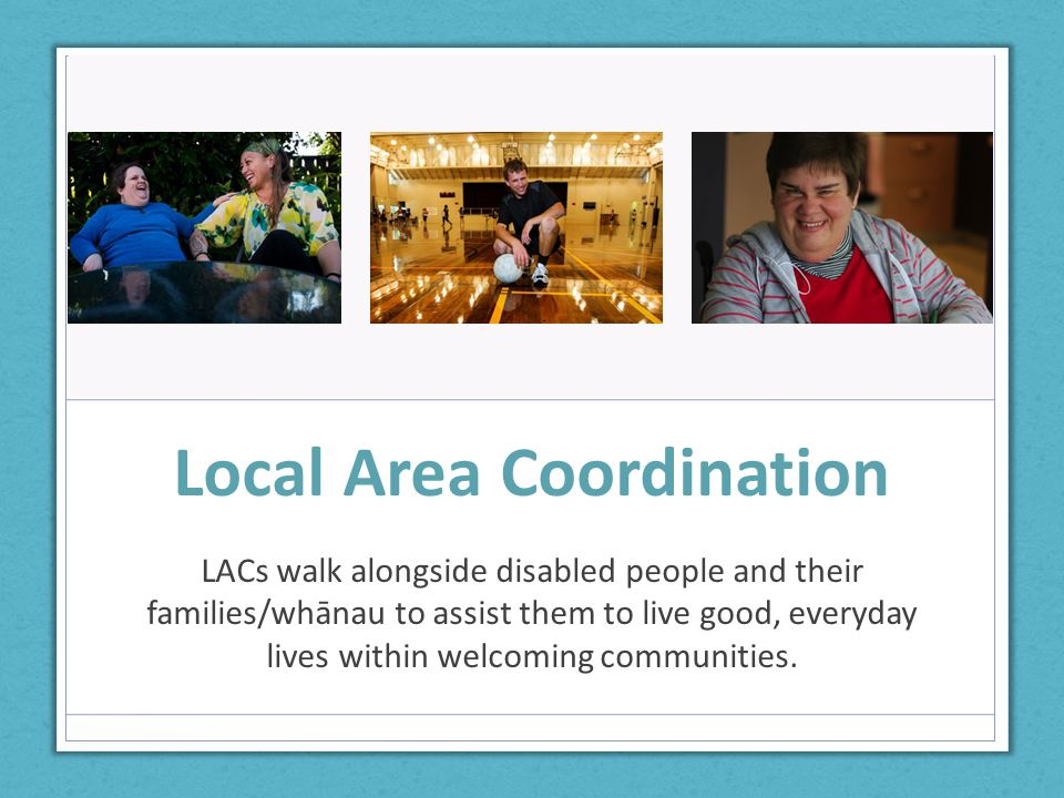 Local Area Coordination LACs walk alongside disabled people and their families/whānau to assist them to live good, everyday lives within welcoming communities.