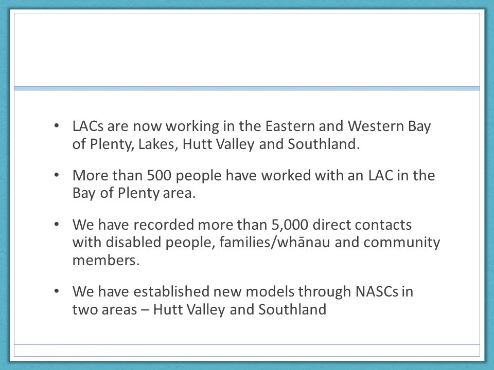 LAC Evaluation Results – March 2014 Key Findings  LAC is valued by disabled people and their whanau – through developing own goals, increasing confidence to achieve, building networks, taking action  Take up has been lower than expected – due to lack of knowledge, wariness of new supports that may disappear, reluctance to refer people, other similar services already in the area  People feel more in charge of their lives through the support of an LAC – the LAC was visible but not at the forefront of peoples lives.