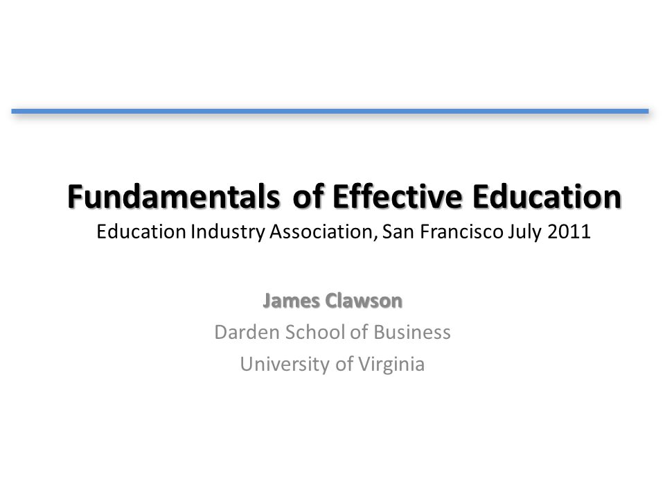 Fundamentals of Effective Education Fundamentals of Effective Education Education Industry Association, San Francisco July 2011 James Clawson Darden S