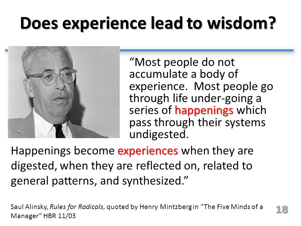 "Does experience lead to wisdom? happenings ""Most people do not accumulate a body of experience. Most people go through life under-going a series of ha"