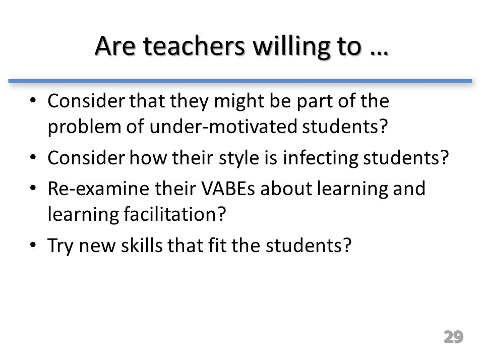 Are teachers willing to … Consider that they might be part of the problem of under-motivated students? Consider how their style is infecting students?