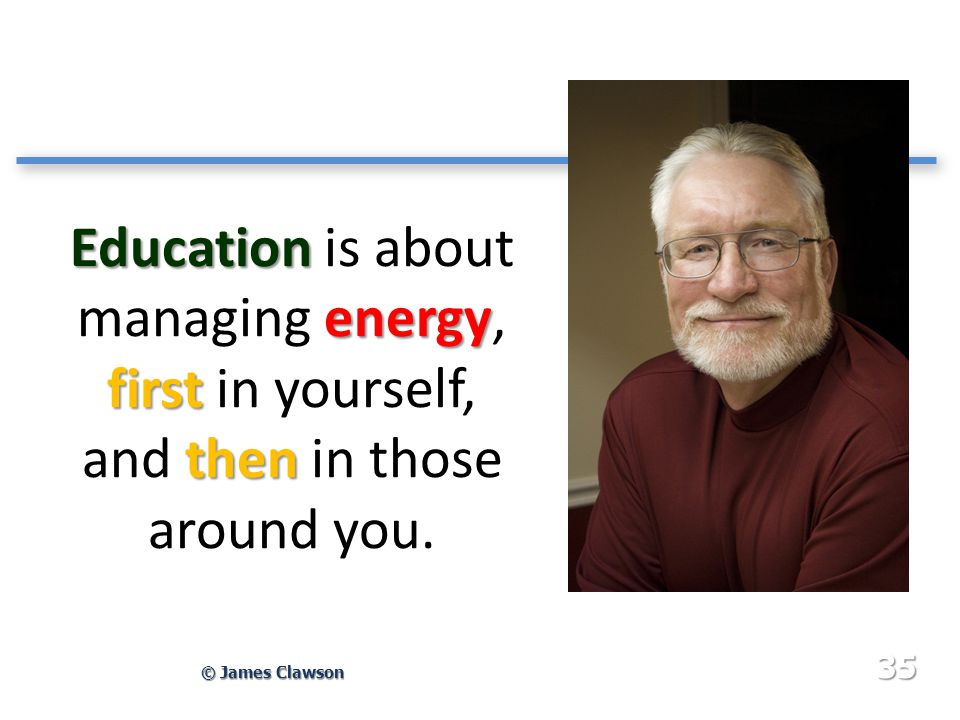Education energy first then Education is about managing energy, first in yourself, and then in those around you. © James Clawson 35