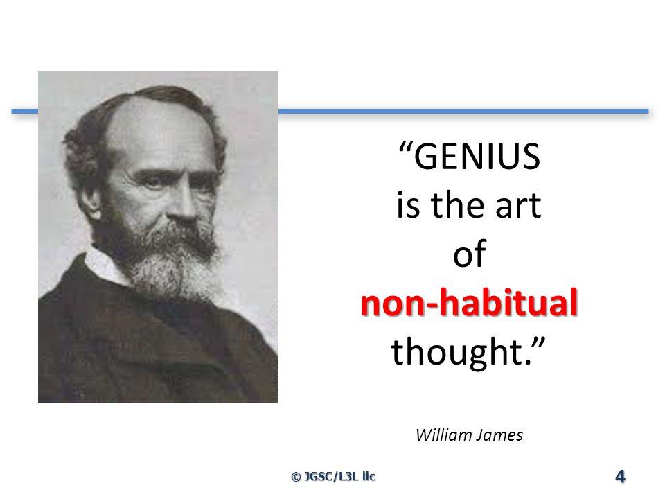 non-habitual GENIUS is the art of non-habitual thought. William James 4 © JGSC/L3L llc