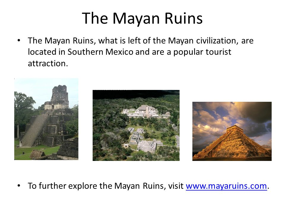 The Mayan Ruins The Mayan Ruins, what is left of the Mayan civilization, are located in Southern Mexico and are a popular tourist attraction. To furth