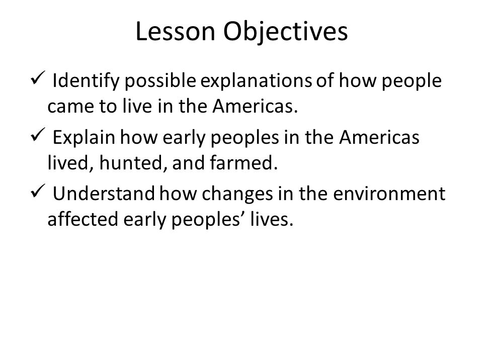 Lesson Objectives Identify possible explanations of how people came to live in the Americas. Explain how early peoples in the Americas lived, hunted,