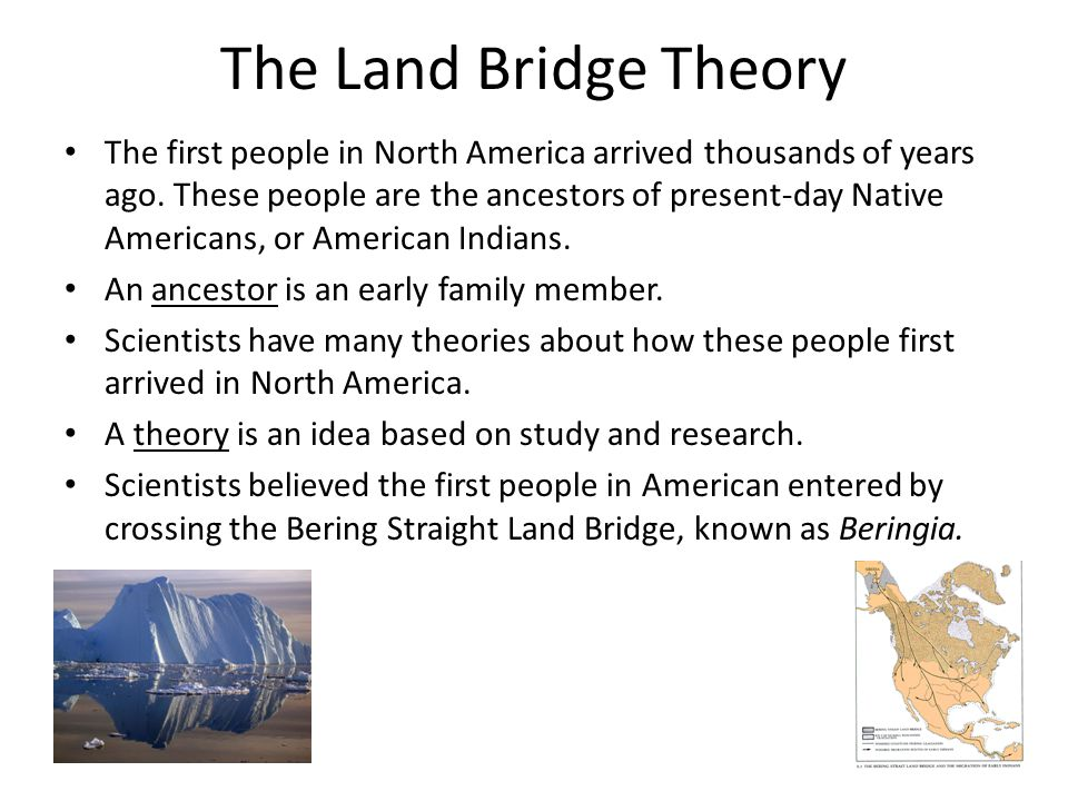 The Land Bridge Theory The first people in North America arrived thousands of years ago. These people are the ancestors of present-day Native American