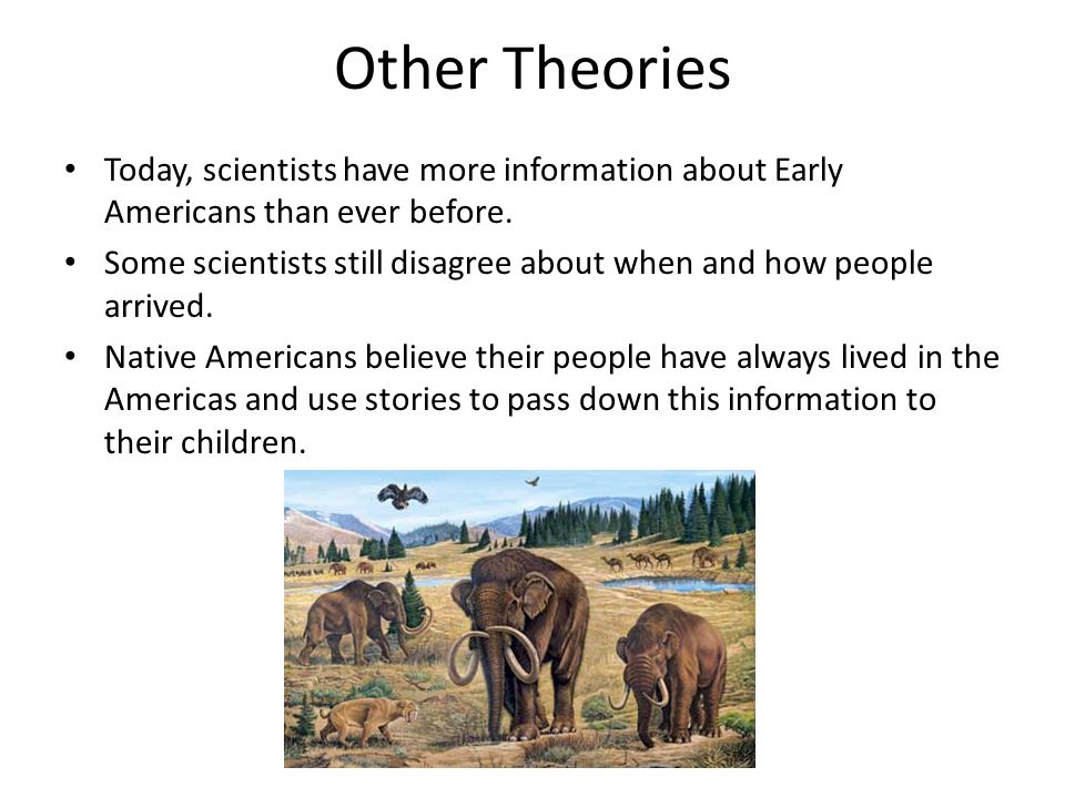 Other Theories Today, scientists have more information about Early Americans than ever before. Some scientists still disagree about when and how peopl