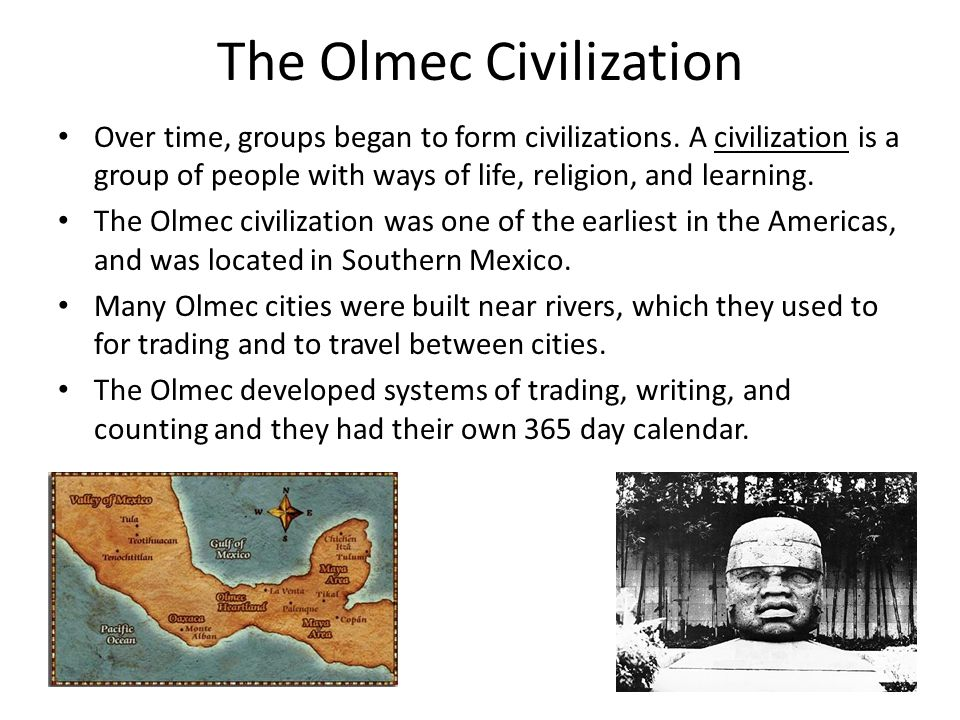 The Olmec Civilization Over time, groups began to form civilizations. A civilization is a group of people with ways of life, religion, and learning. T