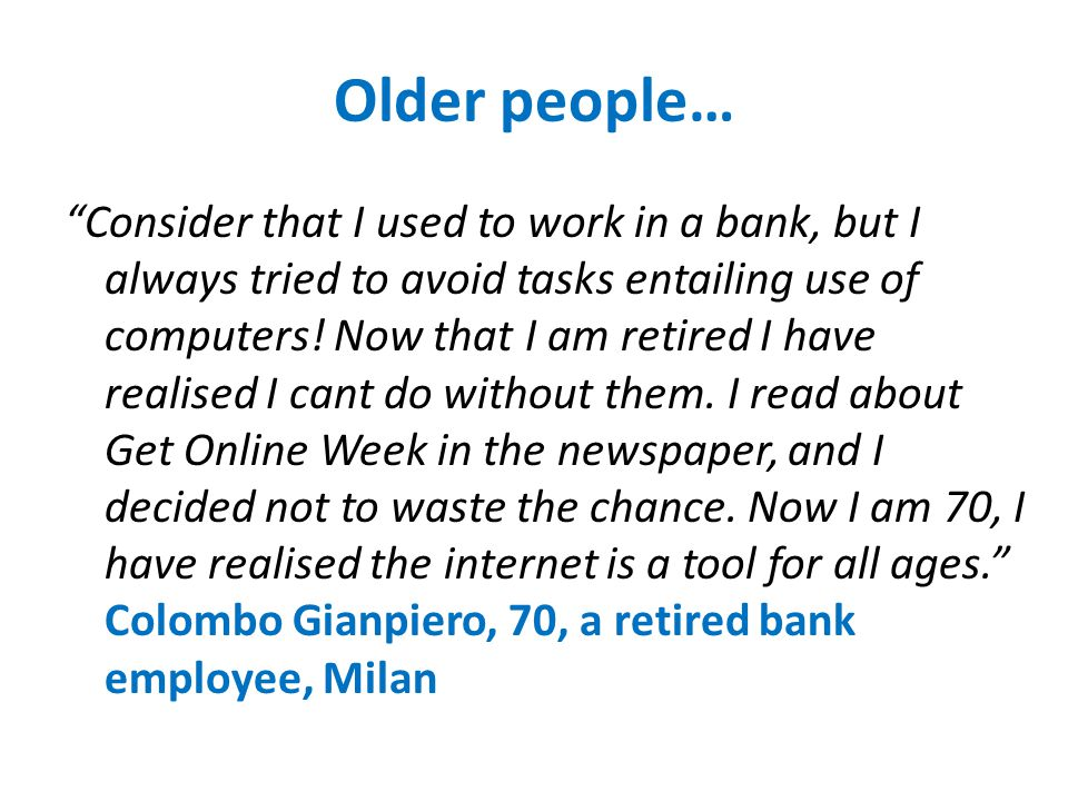 Older people… Consider that I used to work in a bank, but I always tried to avoid tasks entailing use of computers.
