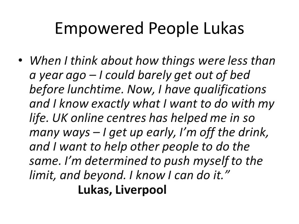 Empowered People Lukas When I think about how things were less than a year ago – I could barely get out of bed before lunchtime.