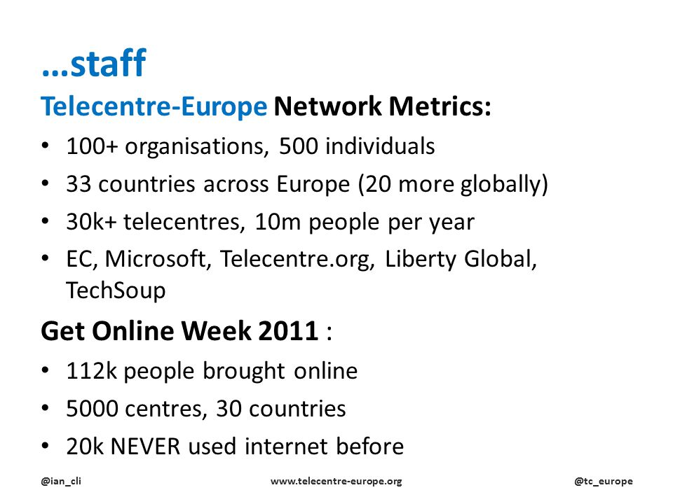…staff Telecentre-Europe Network Metrics: 100+ organisations, 500 individuals 33 countries across Europe (20 more globally) 30k+ telecentres, 10m people per year EC, Microsoft, Telecentre.org, Liberty Global, TechSoup Get Online Week 2011 : 112k people brought online 5000 centres, 30 countries 20k NEVER used internet before @ian_cliwww.telecentre-europe.org@tc_europe