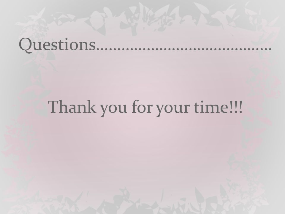 Questions…………………………………… Thank you for your time!!!