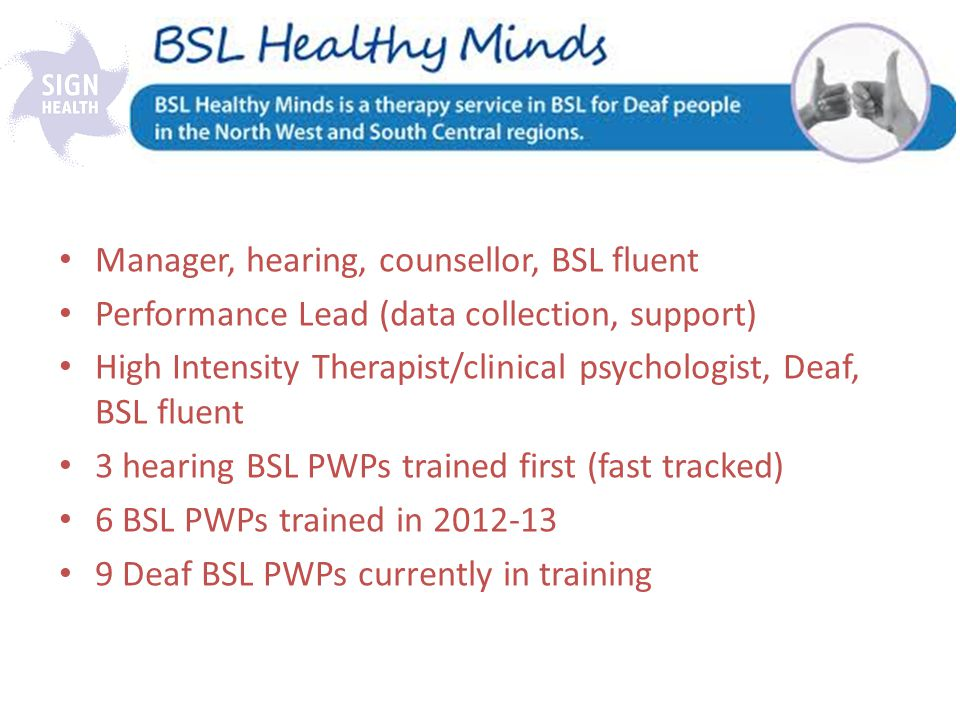 Manager, hearing, counsellor, BSL fluent Performance Lead (data collection, support) High Intensity Therapist/clinical psychologist, Deaf, BSL fluent 3 hearing BSL PWPs trained first (fast tracked) 6 BSL PWPs trained in 2012-13 9 Deaf BSL PWPs currently in training