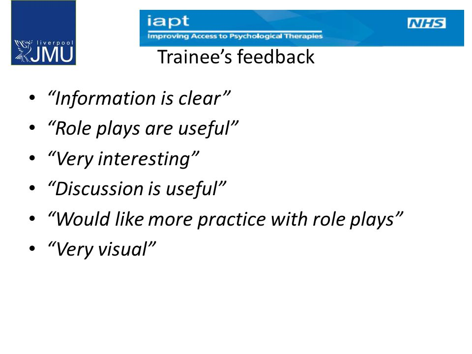 Trainee's feedback Information is clear Role plays are useful Very interesting Discussion is useful Would like more practice with role plays Very visual