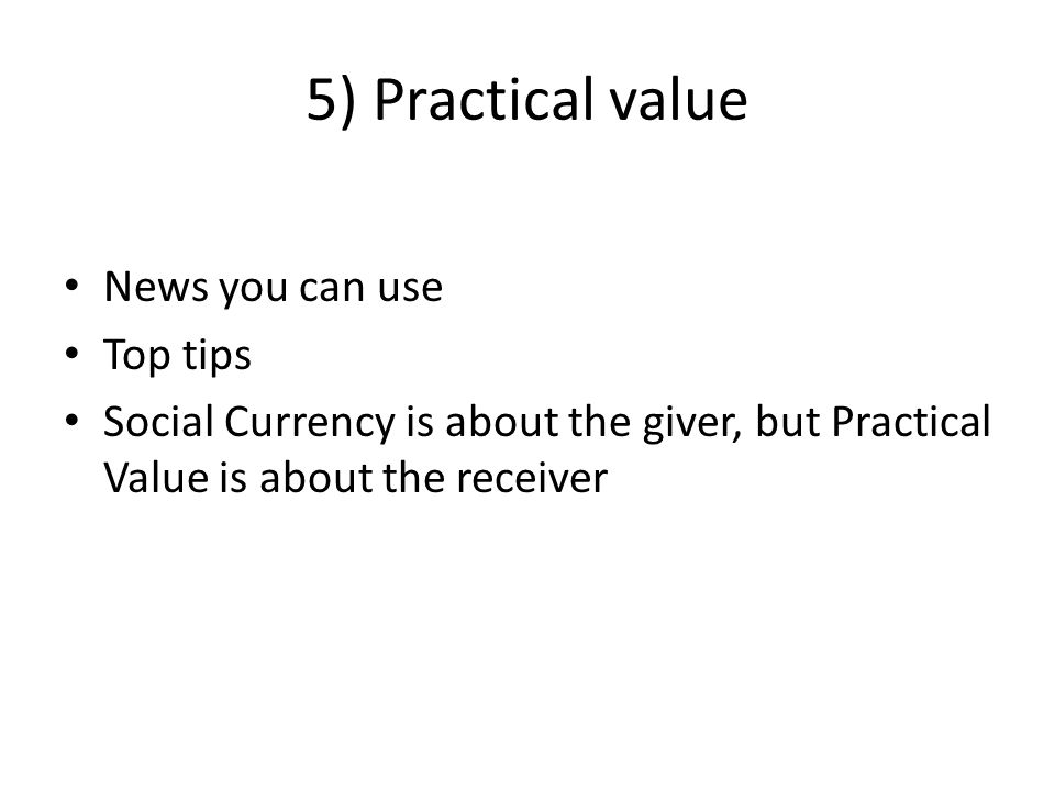 5) Practical value News you can use Top tips Social Currency is about the giver, but Practical Value is about the receiver