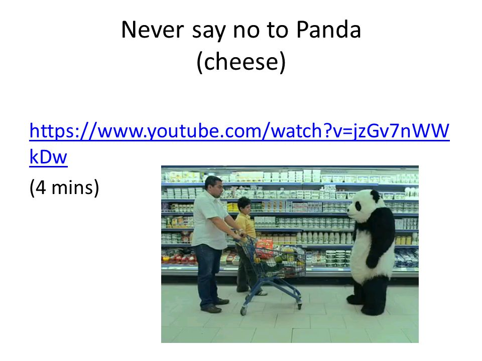 Never say no to Panda (cheese) https://www.youtube.com/watch?v=jzGv7nWW kDw (4 mins)