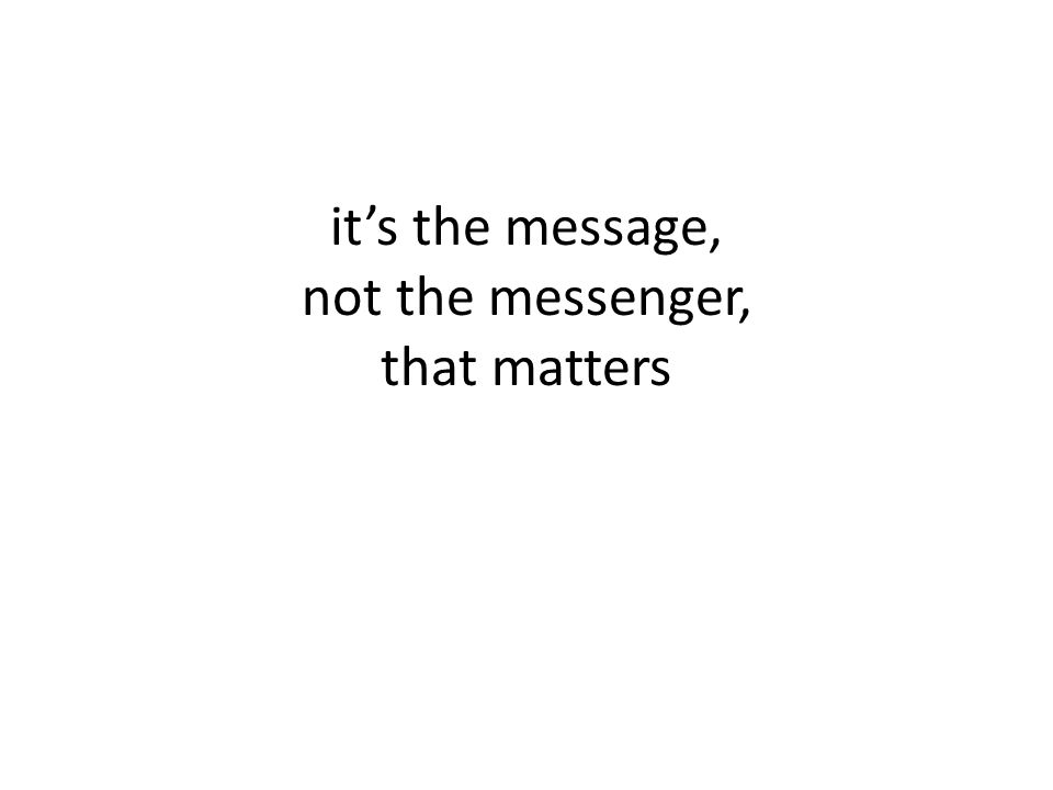it's the message, not the messenger, that matters