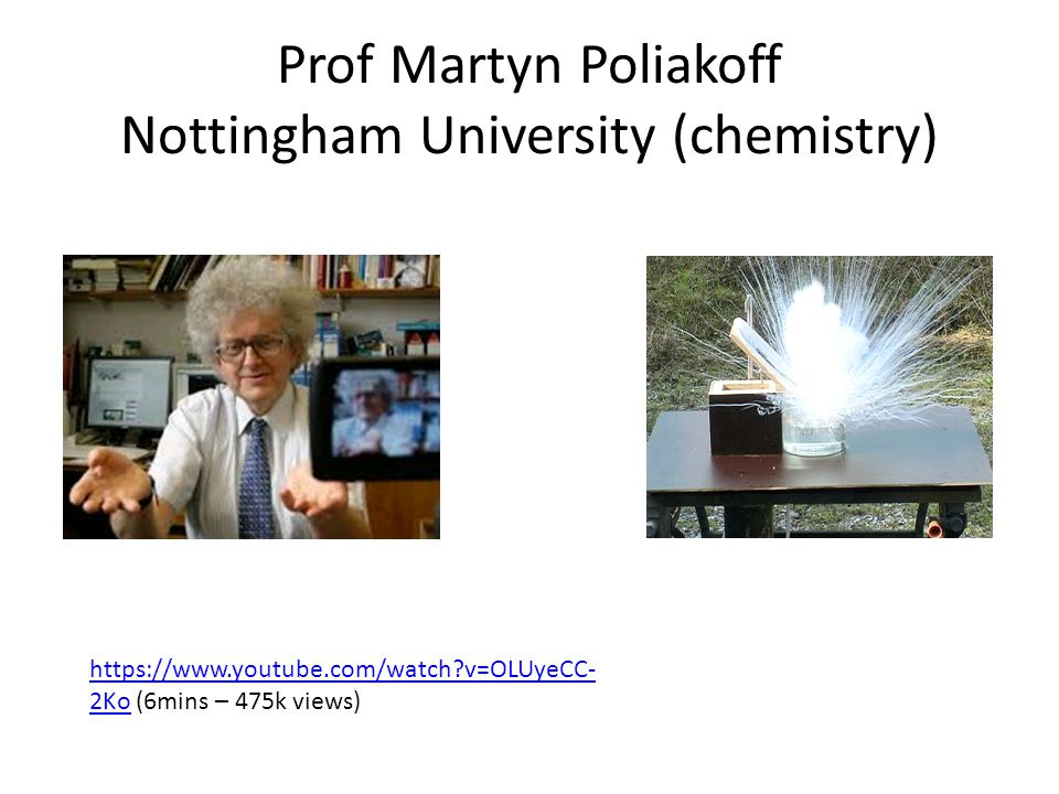 Prof Martyn Poliakoff Nottingham University (chemistry) https://www.youtube.com/watch v=OLUyeCC- 2Kohttps://www.youtube.com/watch v=OLUyeCC- 2Ko (6mins – 475k views)