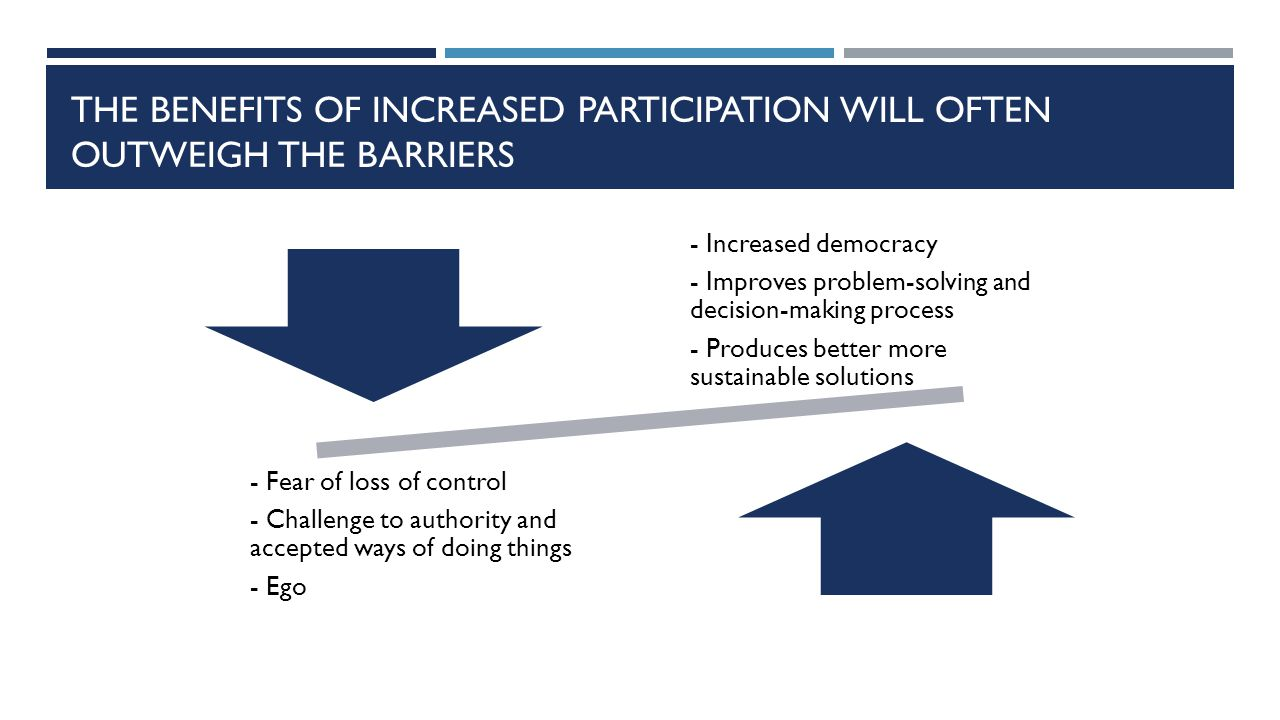 THE BENEFITS OF INCREASED PARTICIPATION WILL OFTEN OUTWEIGH THE BARRIERS - Increased democracy - Improves problem-solving and decision-making process