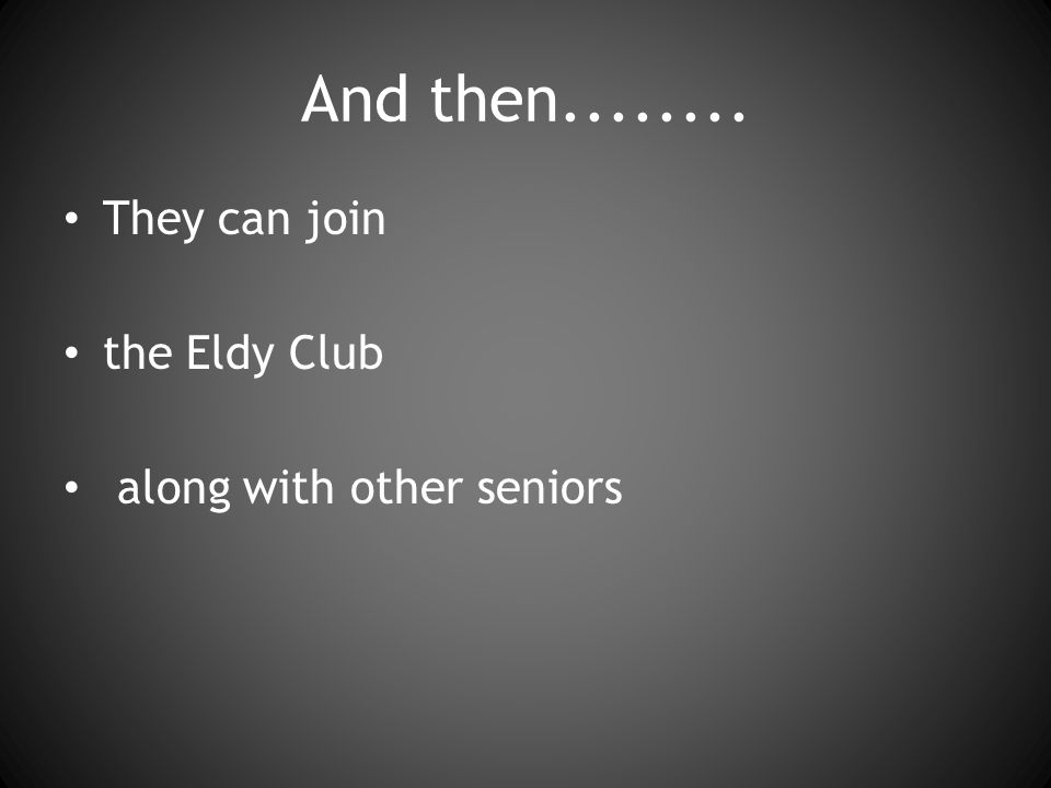 And then They can join the Eldy Club along with other seniors