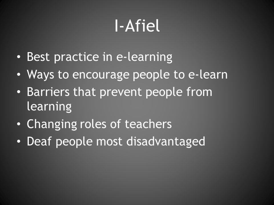 I-Afiel Best practice in e-learning Ways to encourage people to e-learn Barriers that prevent people from learning Changing roles of teachers Deaf people most disadvantaged