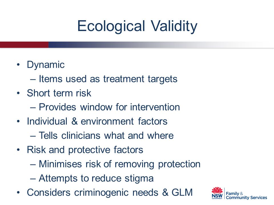 Ecological Validity Dynamic –Items used as treatment targets Short term risk –Provides window for intervention Individual & environment factors –Tells