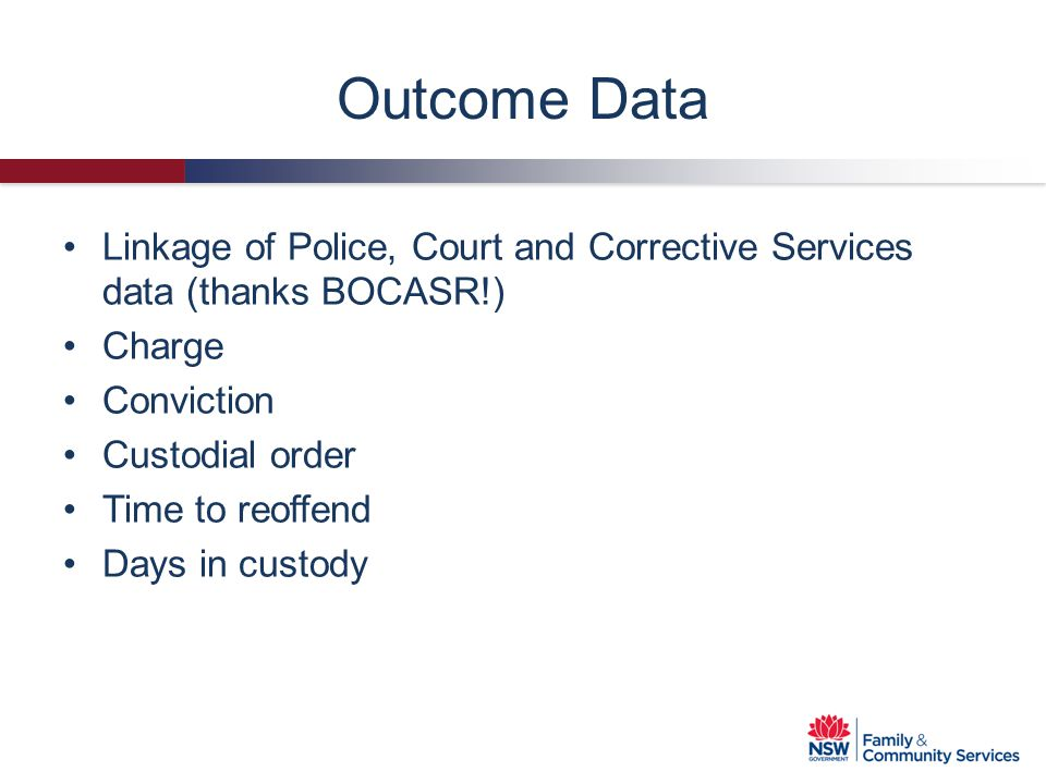 Outcome Data Linkage of Police, Court and Corrective Services data (thanks BOCASR!) Charge Conviction Custodial order Time to reoffend Days in custody