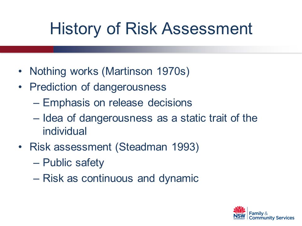 History of Risk Assessment Reformulation (Monahan 1981; 1984) –Need to consider dynamic variables –Need for ongoing reassessment –Consider different perspectives of risk –Need to consider imminence of risk –Need to consider context –Need to not throw the baby out with the bath water
