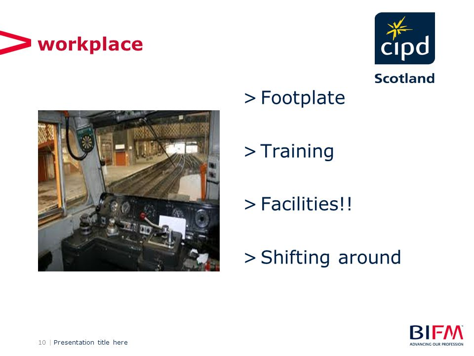 10 | Presentation title here workplace >Footplate >Training >Facilities!! >Shifting around