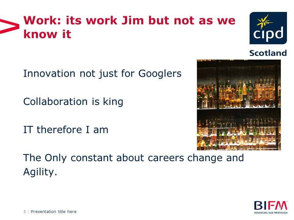 5 | Presentation title here Work: its work Jim but not as we know it Innovation not just for Googlers Collaboration is king IT therefore I am The Only