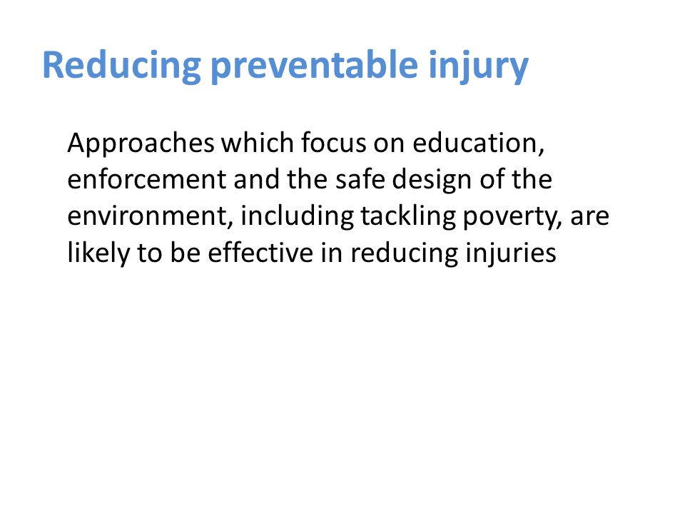 Reducing preventable injury Approaches which focus on education, enforcement and the safe design of the environment, including tackling poverty, are likely to be effective in reducing injuries