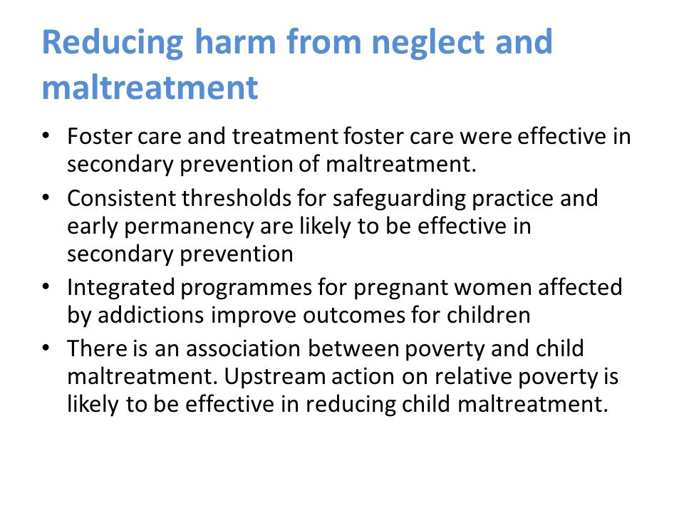 Reducing harm from neglect and maltreatment Foster care and treatment foster care were effective in secondary prevention of maltreatment.