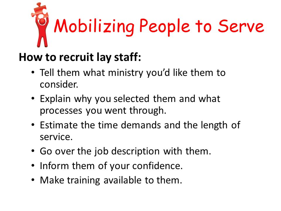 Mobilizing People to Serve How to recruit lay staff: Tell them what ministry you'd like them to consider.