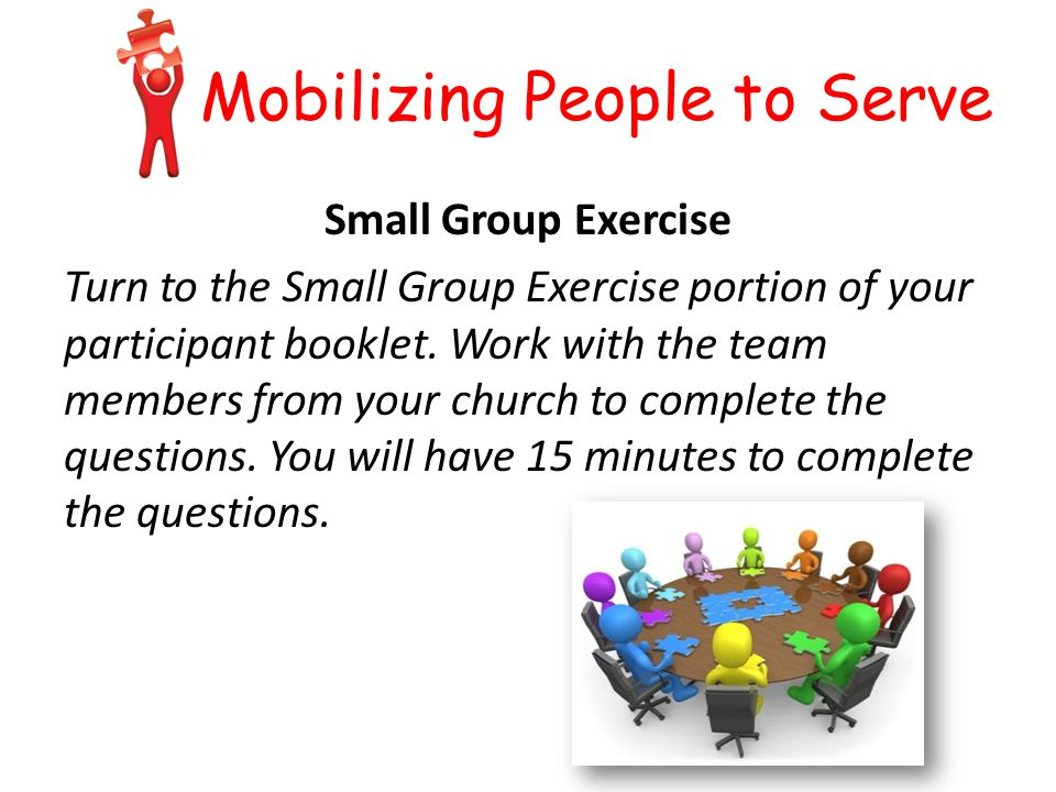 Mobilizing People to Serve Small Group Exercise Turn to the Small Group Exercise portion of your participant booklet.