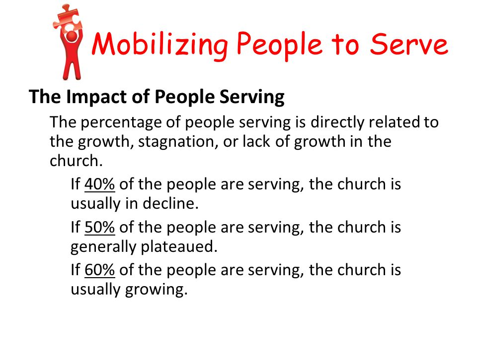 Mobilizing People to Serve The Impact of People Serving The percentage of people serving is directly related to the growth, stagnation, or lack of growth in the church.