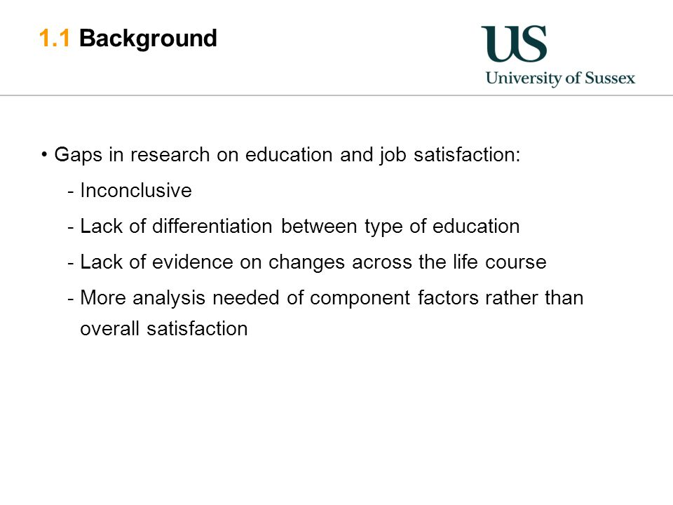 1.1 Background Gaps in research on education and job satisfaction: -Inconclusive -Lack of differentiation between type of education -Lack of evidence on changes across the life course -More analysis needed of component factors rather than overall satisfaction
