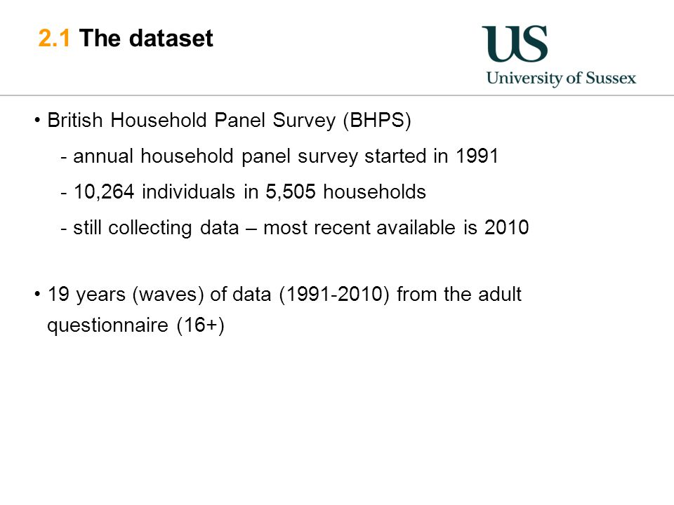 2.1 The dataset British Household Panel Survey (BHPS) -annual household panel survey started in 1991 -10,264 individuals in 5,505 households -still collecting data – most recent available is 2010 19 years (waves) of data (1991-2010) from the adult questionnaire (16+)